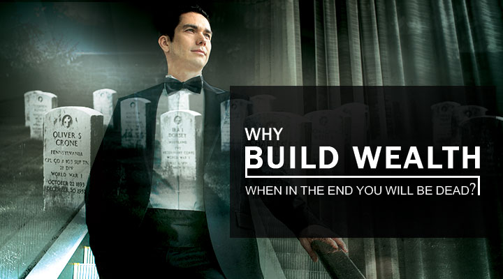 Why build wealth when in the end you will be dead